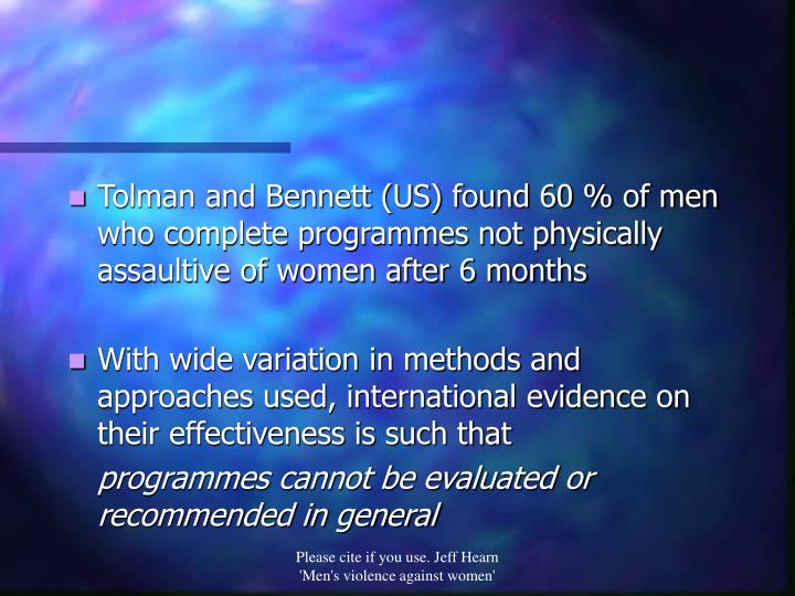 Tolman and Bennett (US) found 60 % of men who complete programmes not physically assaultive of women after 6 months