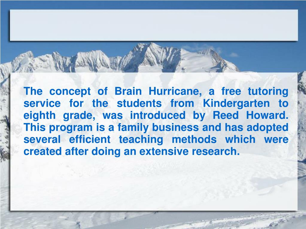 The concept of Brain Hurricane, a free tutoring service for the students from Kindergarten to eighth grade, was introduced by Reed Howard. This program is a family business and has adopted several efficient teaching methods which were created after doing an extensive research.