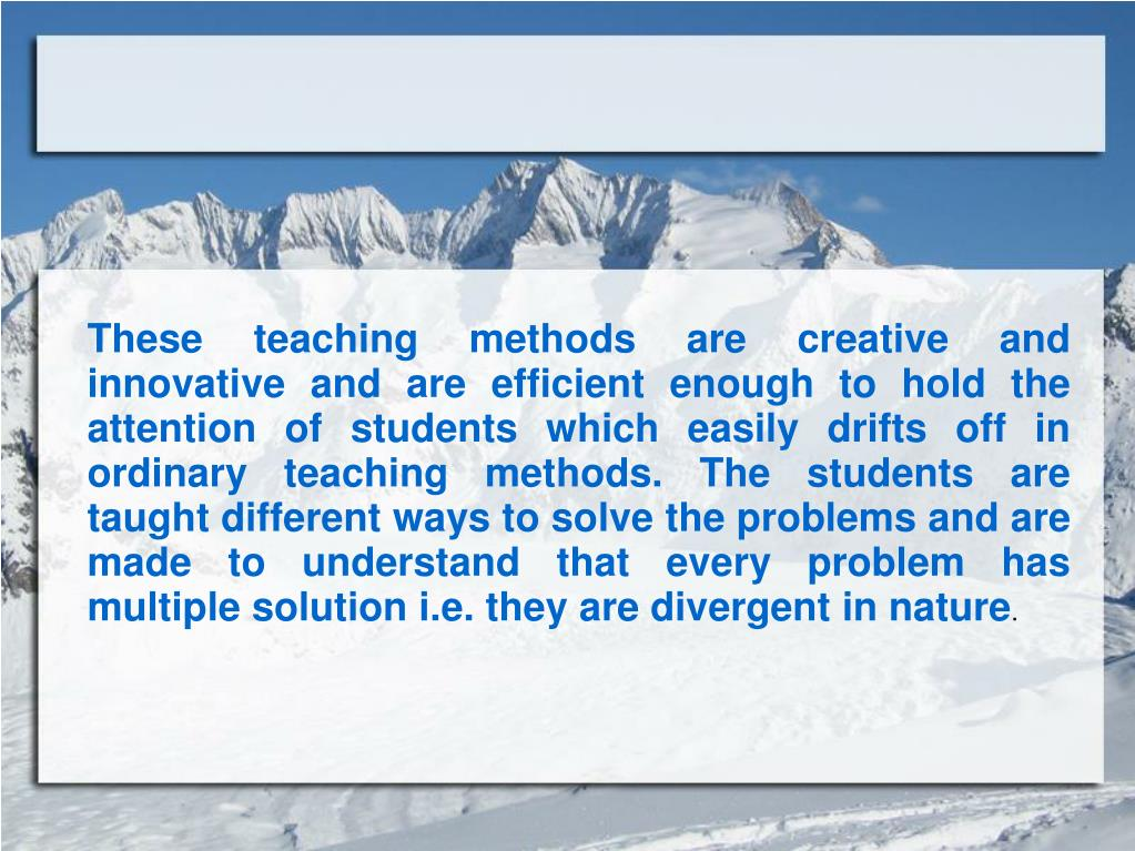 These teaching methods are creative and innovative and are efficient enough to hold the attention of students which easily drifts off in ordinary teaching methods. The students are taught different ways to solve the problems and are made to understand that every problem has multiple solution i.e. they are divergent in nature