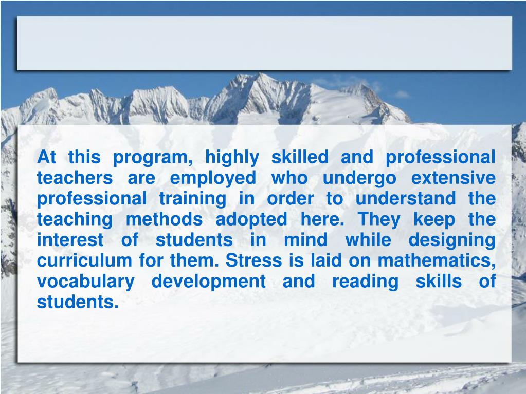 At this program, highly skilled and professional teachers are employed who undergo extensive professional training in order to understand the teaching methods adopted here. They keep the interest of students in mind while designing curriculum for them. Stress is laid on mathematics, vocabulary development and reading skills of students.