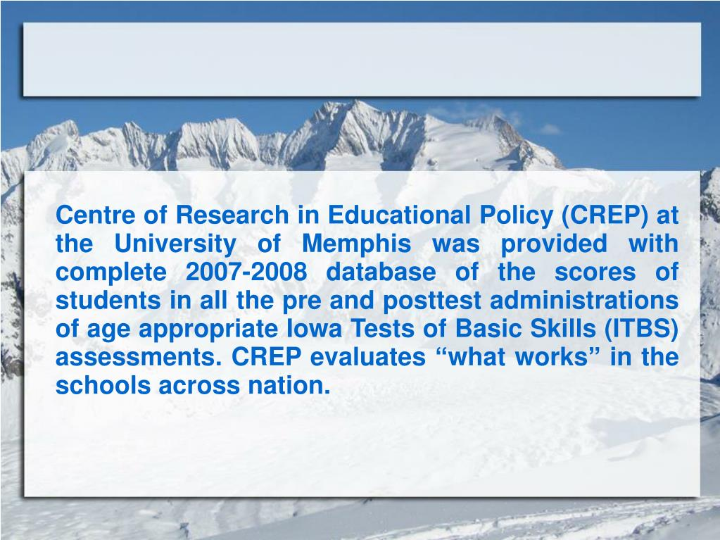 """Centre of Research in Educational Policy (CREP) at the University of Memphis was provided with complete 2007-2008 database of the scores of students in all the pre and posttest administrations of age appropriate Iowa Tests of Basic Skills (ITBS) assessments. CREP evaluates """"what works"""" in the schools across nation."""