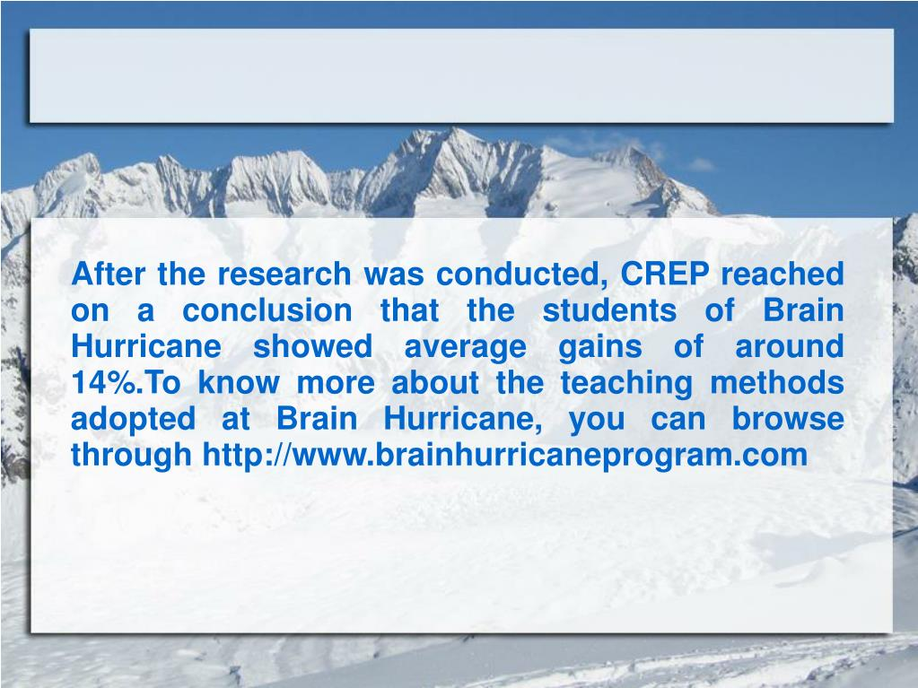After the research was conducted, CREP reached on a conclusion that the students of Brain Hurricane showed average gains of around 14%.To know more about the teaching methods adopted at Brain Hurricane, you can browse through http://www.brainhurricaneprogram.com