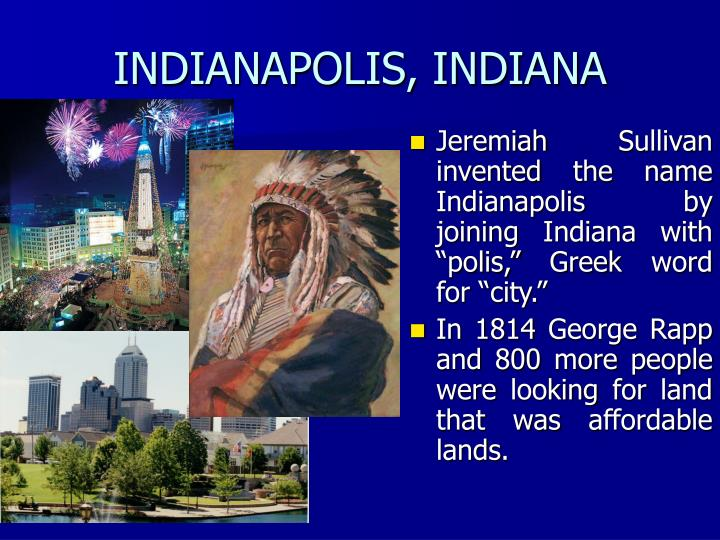 "Jeremiah Sullivan invented the name Indianapolis by joining Indiana with ""polis,"" Greek word for ""city."""