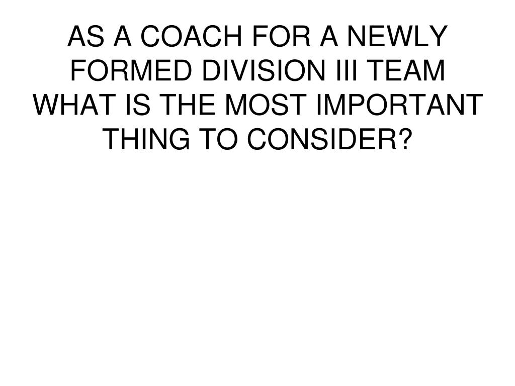 AS A COACH FOR A NEWLY FORMED DIVISION III TEAM WHAT IS THE MOST IMPORTANT THING TO CONSIDER?
