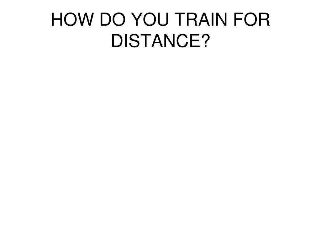 HOW DO YOU TRAIN FOR DISTANCE?
