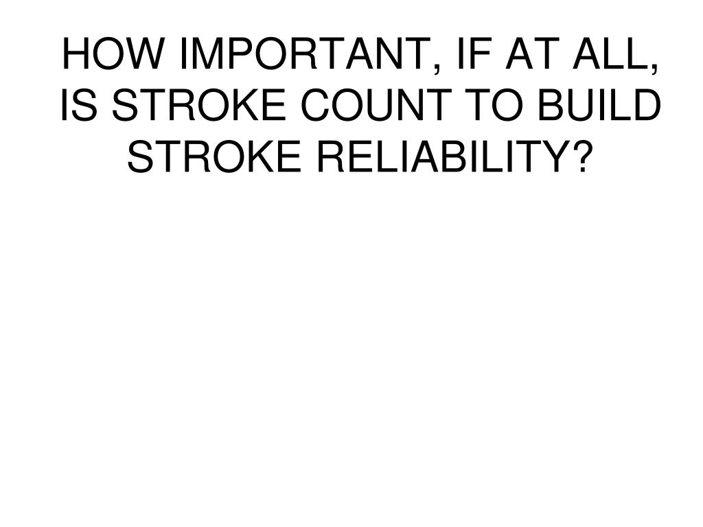HOW IMPORTANT, IF AT ALL, IS STROKE COUNT TO BUILD STROKE RELIABILITY?