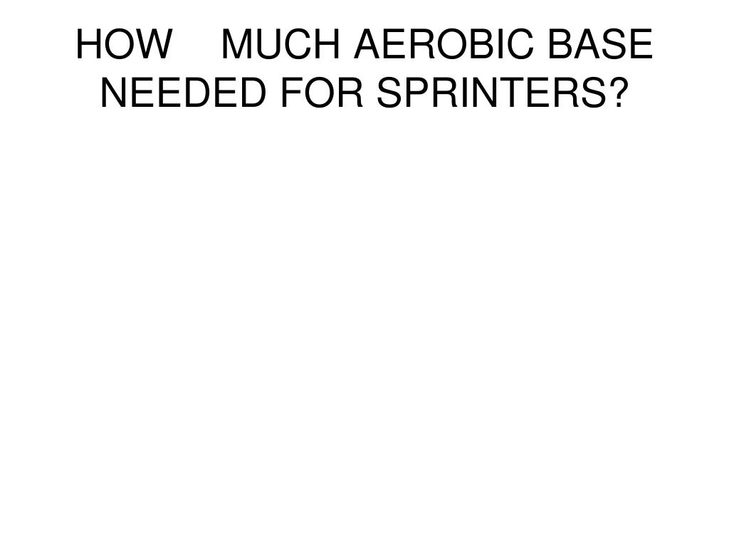 HOWMUCH AEROBIC BASE NEEDED FOR SPRINTERS?