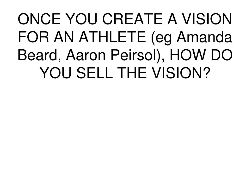 ONCE YOU CREATE A VISION FOR AN ATHLETE (eg Amanda Beard, Aaron Peirsol), HOW DO YOU SELL THE VISION?