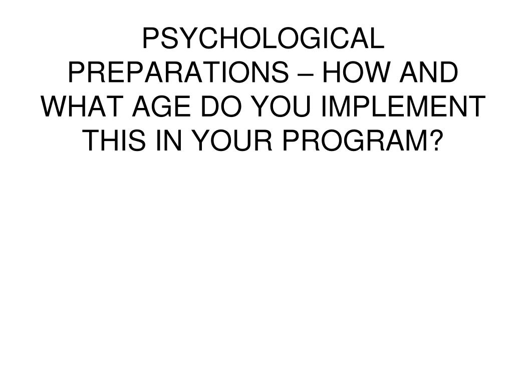 PSYCHOLOGICAL PREPARATIONS – HOW AND WHAT AGE DO YOU IMPLEMENT THIS IN YOUR PROGRAM?