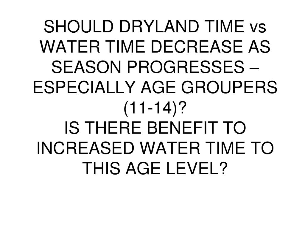 SHOULD DRYLAND TIME vs WATER TIME DECREASE AS SEASON PROGRESSES – ESPECIALLY AGE GROUPERS (11-14)?