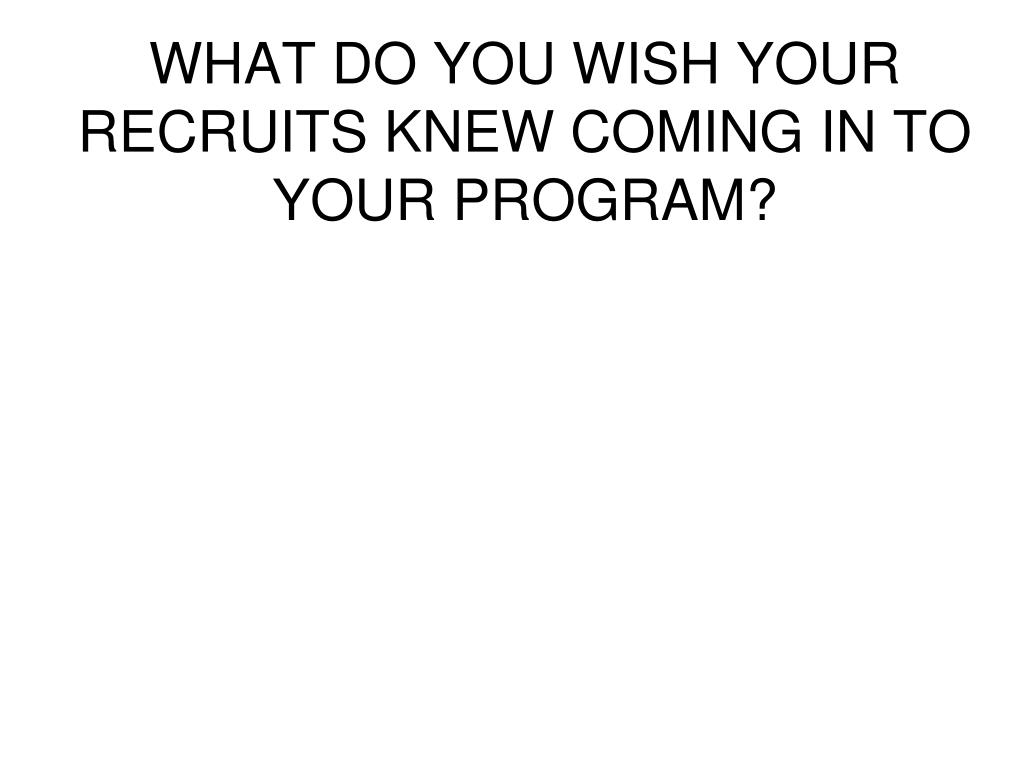 WHAT DO YOU WISH YOUR RECRUITS KNEW COMING IN TO YOUR PROGRAM?