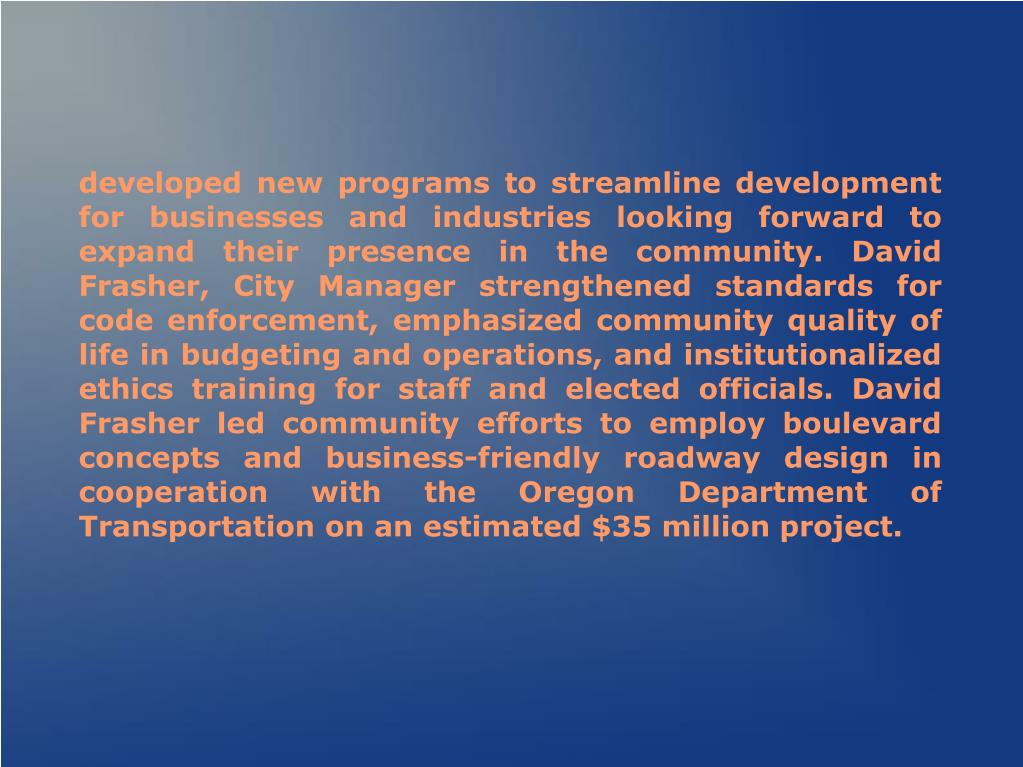 developed new programs to streamline development for businesses and industries looking forward to expand their presence in the community. David Frasher, City Manager strengthened standards for code enforcement, emphasized community quality of life in budgeting and operations, and institutionalized ethics training for staff and elected officials. David Frasher led community efforts to employ boulevard concepts and business-friendly roadway design in cooperation with the Oregon Department of Transportation on an estimated $35 million project.