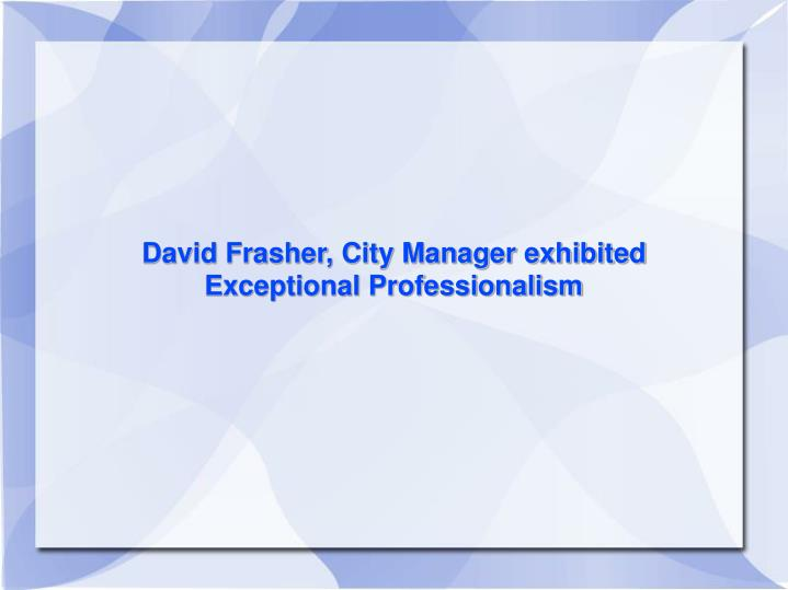 David Frasher, City Manager exhibited Exceptional Professionalism