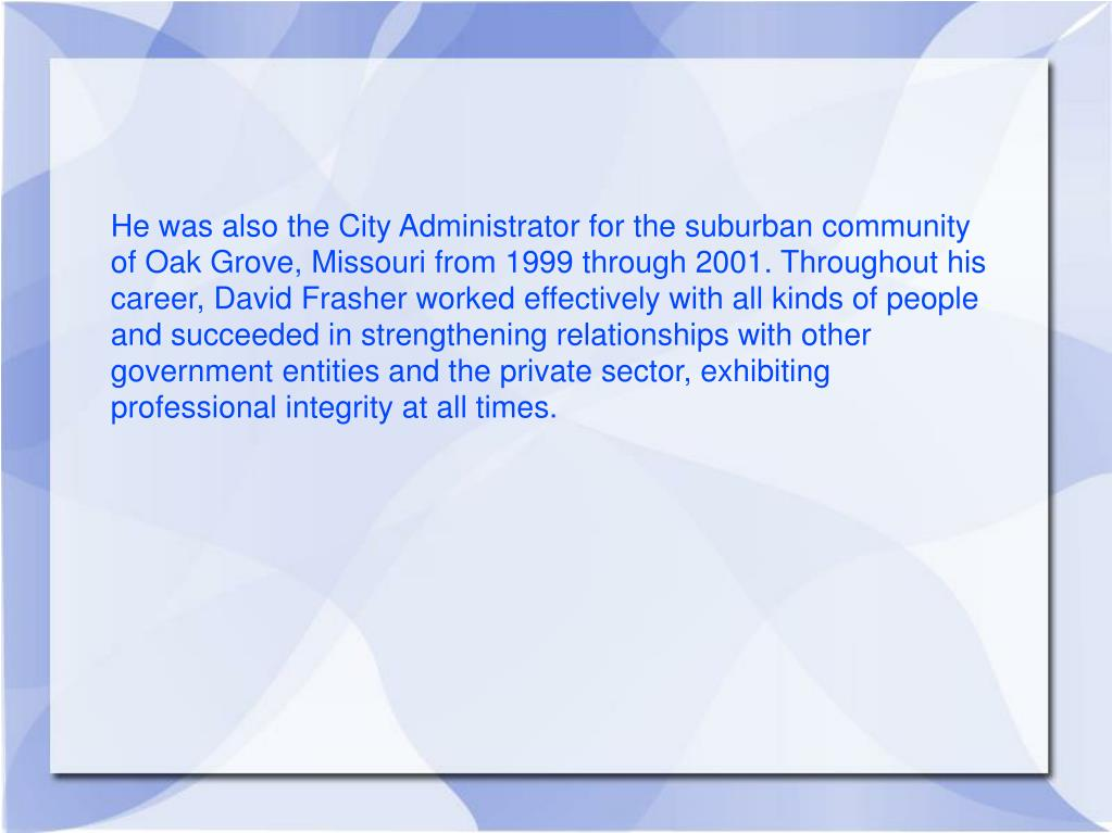 He was also the City Administrator for the suburban community of Oak Grove, Missouri from 1999 through 2001. Throughout his career, David Frasher worked effectively with all kinds of people and succeeded in strengthening relationships with other government entities and the private sector, exhibiting professional integrity at all times.