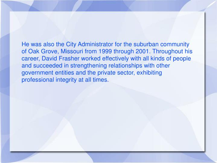 He was also the City Administrator for the suburban community of Oak Grove, Missouri from 1999 throu...