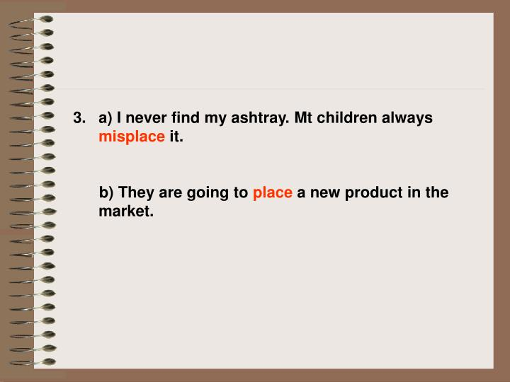 A) I never find my ashtray. Mt children always