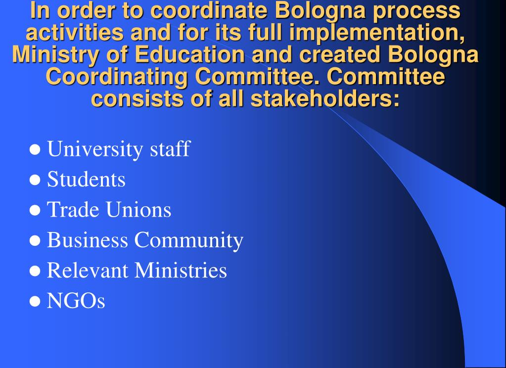 In order to coordinate Bologna process activities and for its full implementation, Ministry of Education and created Bologna Coordinating Committee. Committee consists of all stakeholders: