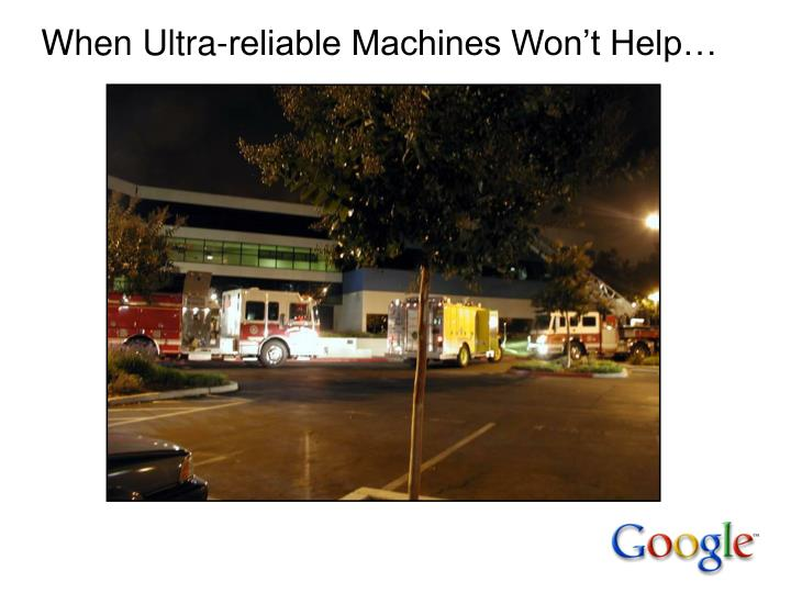 When Ultra-reliable Machines Won't Help…