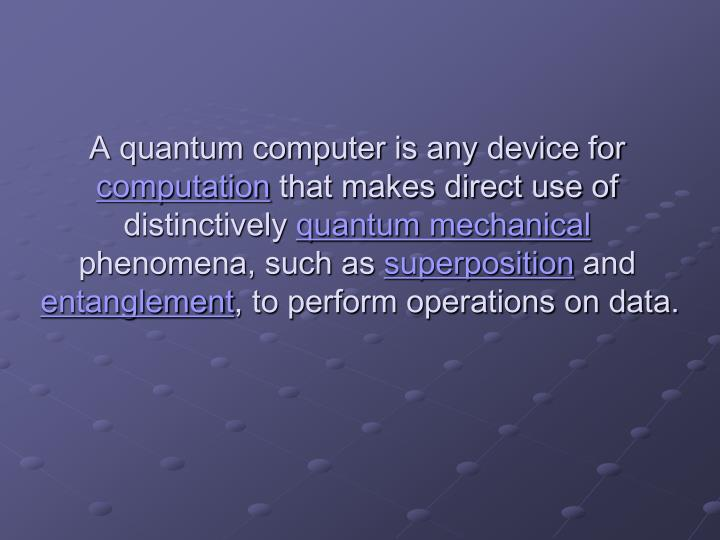 A quantum computer is any device for