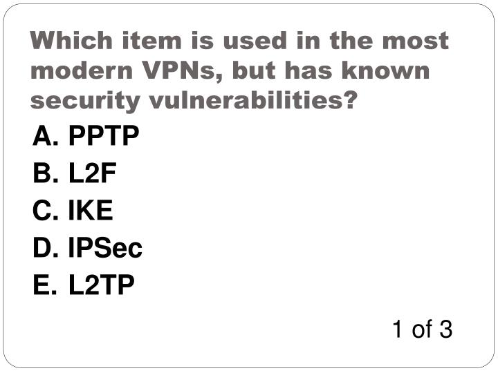 Which item is used in the most modern VPNs, but has known security vulnerabilities?