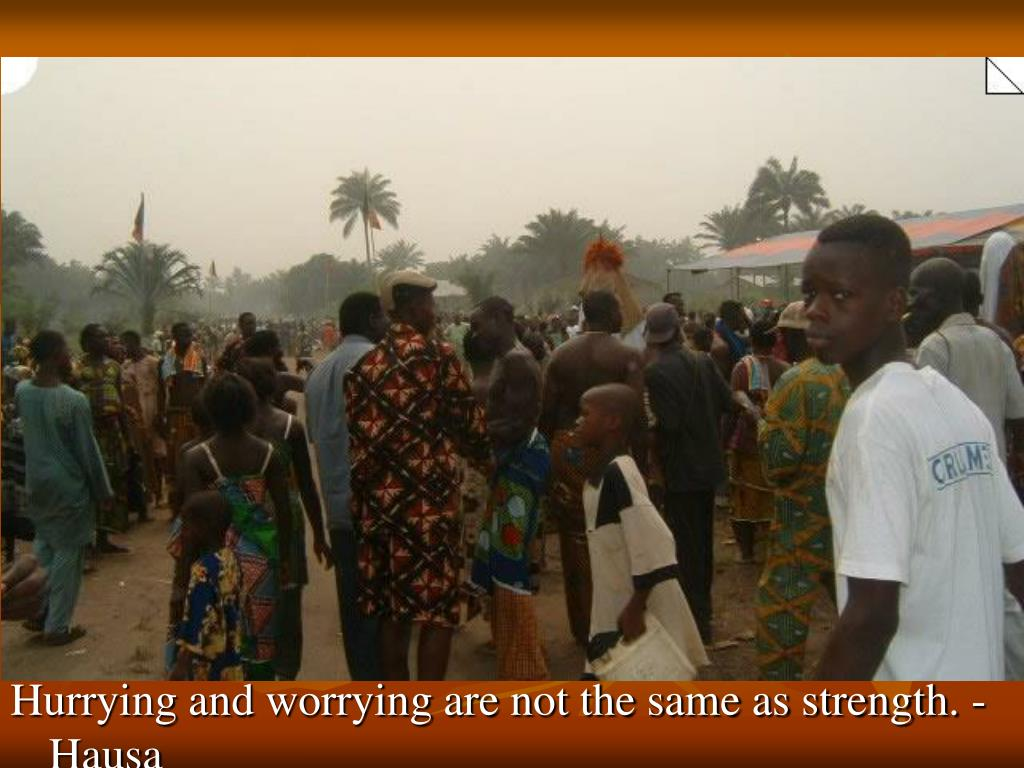 Hurrying and worrying are not the same as strength. - Hausa