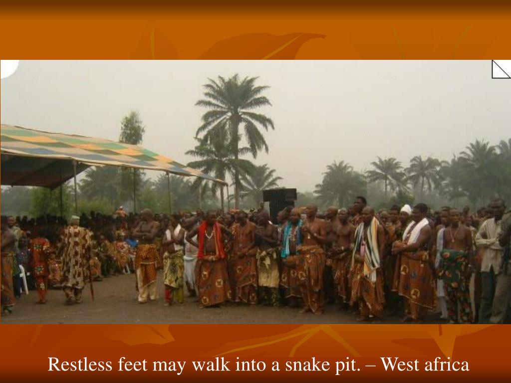 Restless feet may walk into a snake pit. – West africa