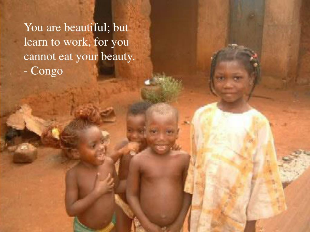 You are beautiful; but learn to work, for you cannot eat your beauty. - Congo