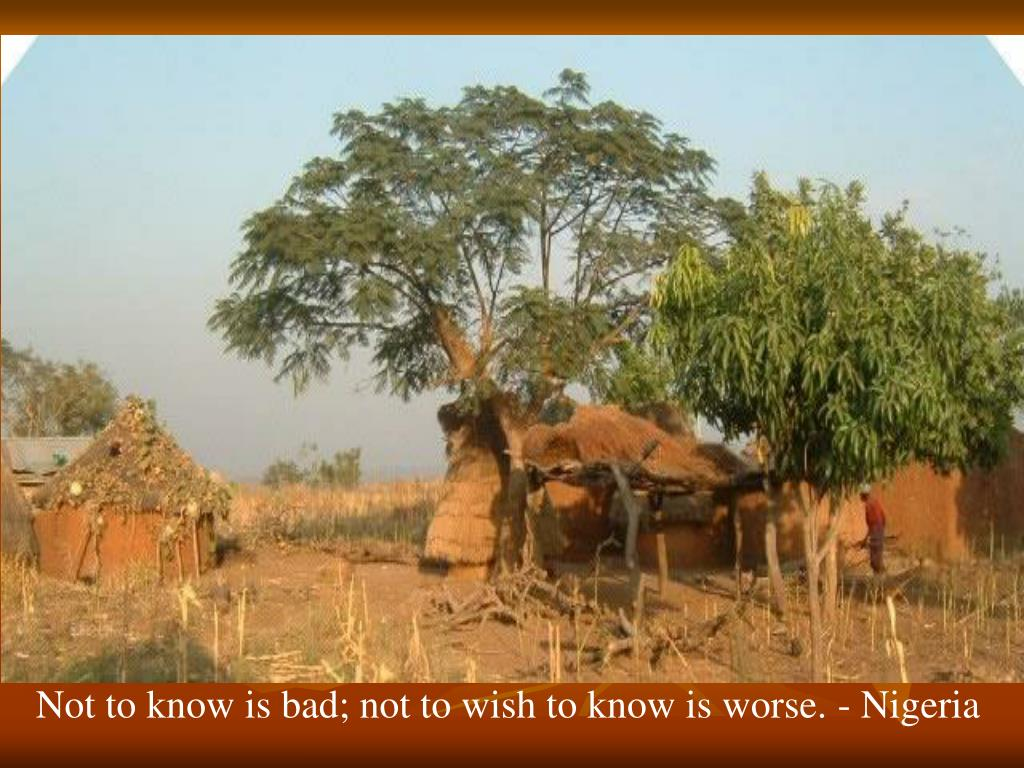 Not to know is bad; not to wish to know is worse. - Nigeria