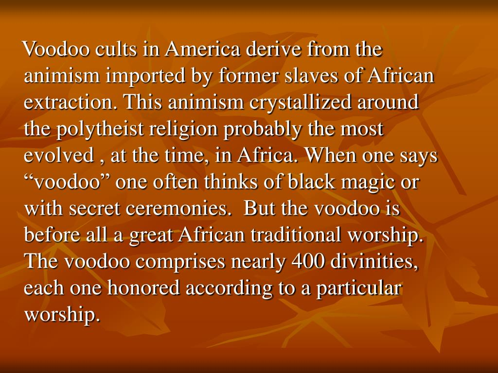Voodoo cults in America derive from the animism imported by former slaves of African extraction. This animism crystallized around the polytheist religion probably the most evolved , at the time, in Africa.