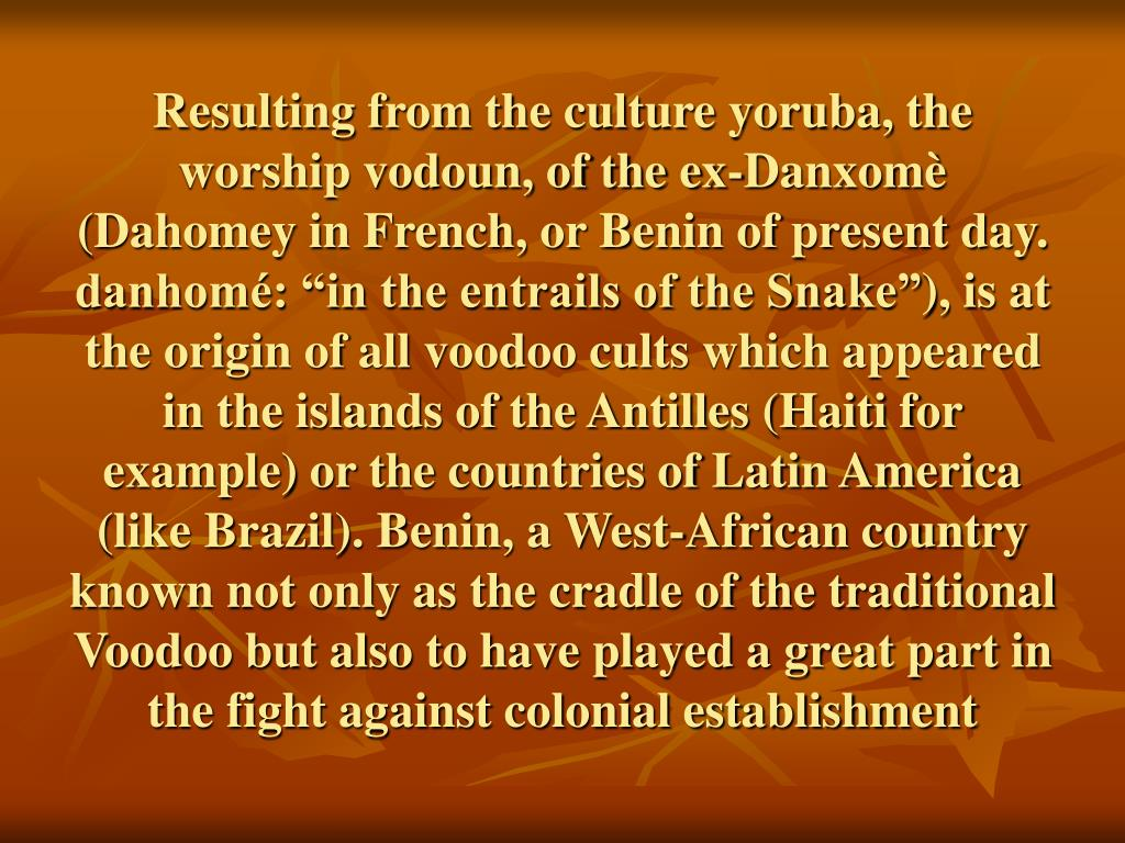 Resulting from the culture yoruba, the worship vodoun, of the ex-Danxomè (Dahomey in French, or Benin of present day.