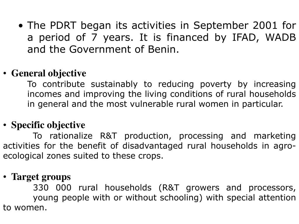 The PDRT began its activities in September 2001 for a period of 7 years. It is financed by IFAD, WADB and the Government of Benin.
