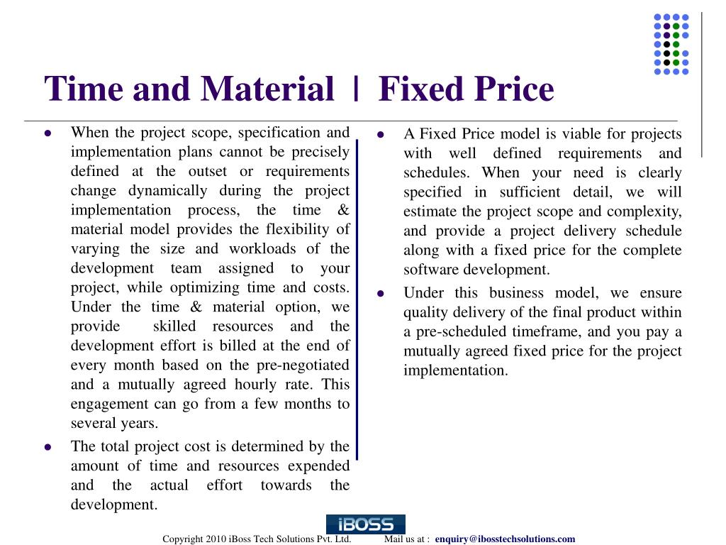 When the project scope, specification and implementation plans cannot be precisely defined at the outset or requirements change dynamically during the project implementation process, the time & material model provides the flexibility of varying the size and workloads of the development team assigned to your project, while optimizing time and costs. Under the time & material option, we provide  skilled resources and the development effort is billed at the end of every month based on the pre-negotiated and a mutually agreed hourly rate. This engagement can go from a few months to several years.