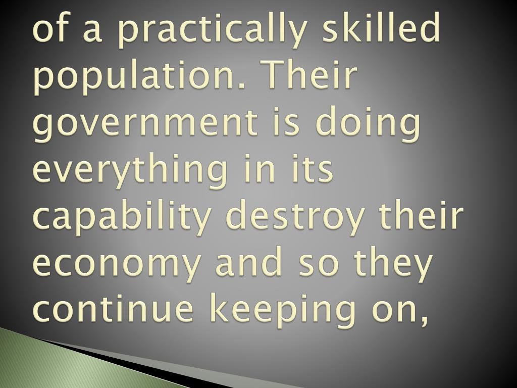 of a practically skilled population. Their government is doing everything in its capability destroy their economy and so they continue keeping on,