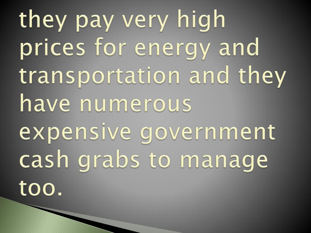 they pay very high prices for energy and transportation and they have numerous expensive government cash grabs to manage too.
