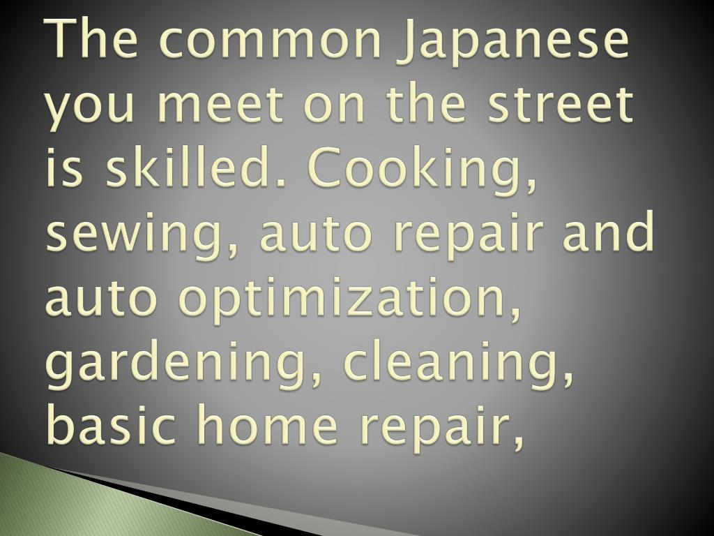The common Japanese you meet on the street is skilled. Cooking, sewing, auto repair and auto optimization, gardening, cleaning, basic home repair,