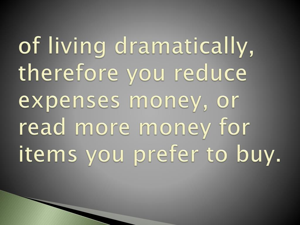 of living dramatically, therefore you reduce expenses money, or read more money for items you prefer to buy.
