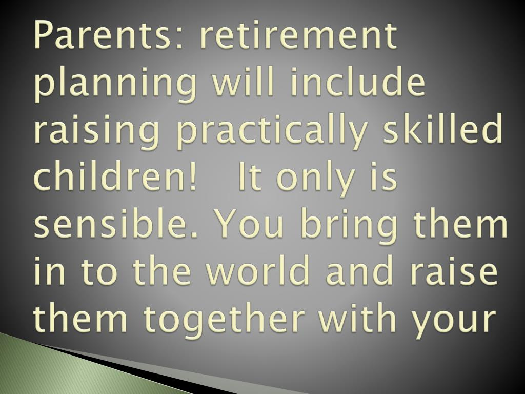 Parents: retirement planning will include raising practically skilled children!
