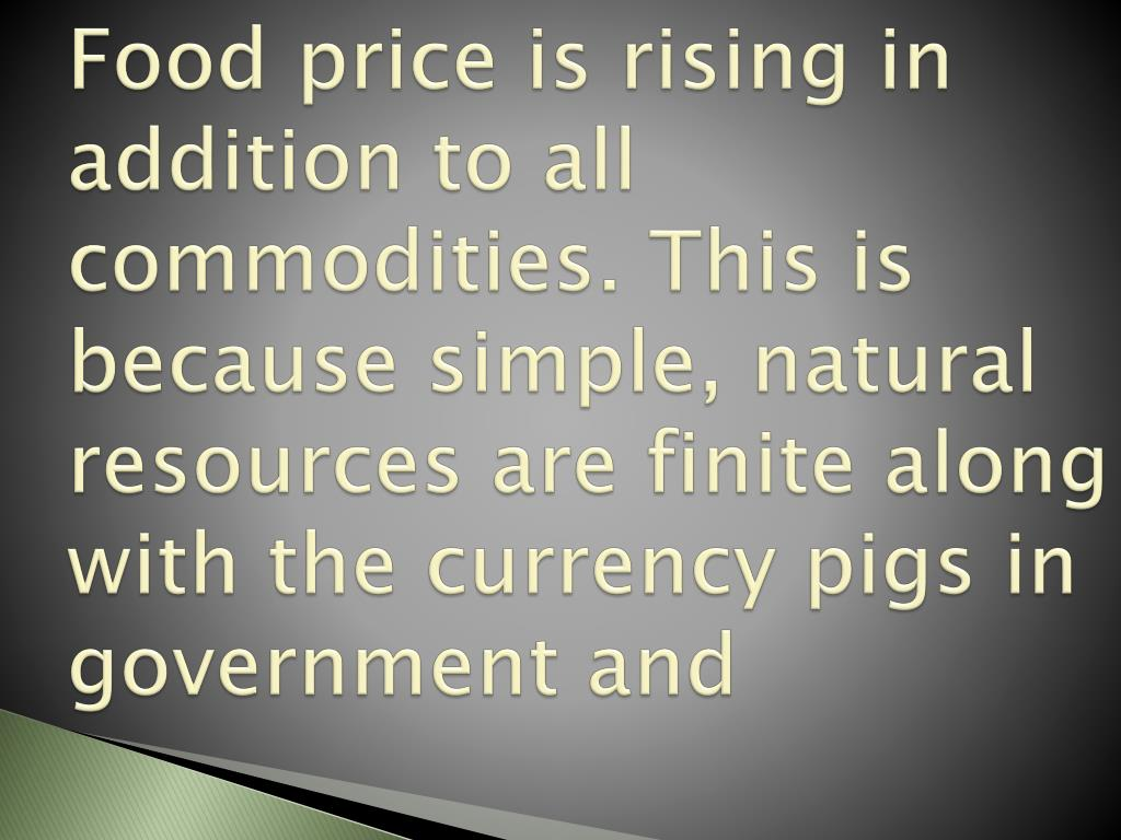 Food price is rising in addition to all commodities. This is because simple, natural resources are finite along with the currency pigs in government and