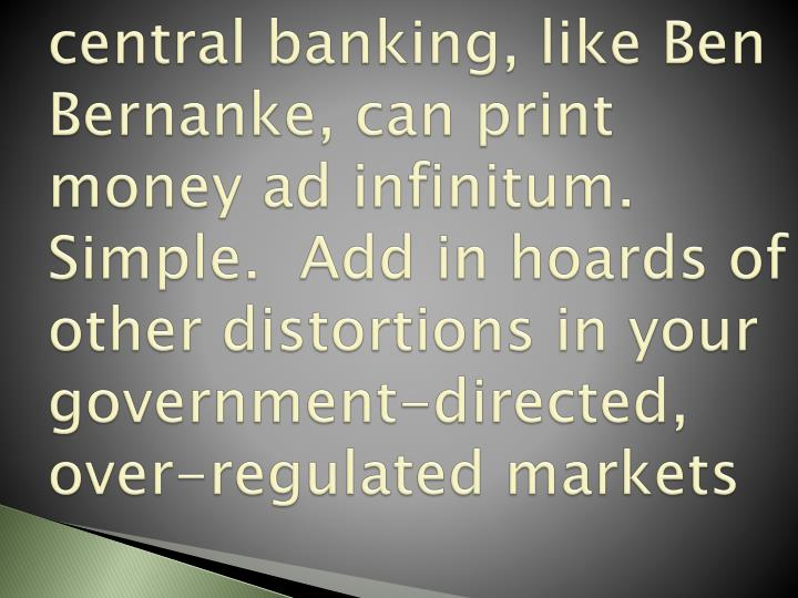 Central banking, like Ben Bernanke, can print money ad infinitum. Simple.