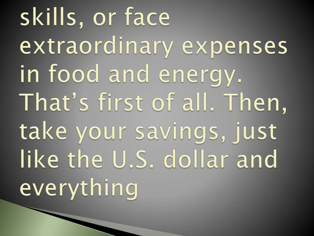 skills, or face extraordinary expenses in food and energy. That's first of all. Then, take your savings, just like the U.S. dollar and everything