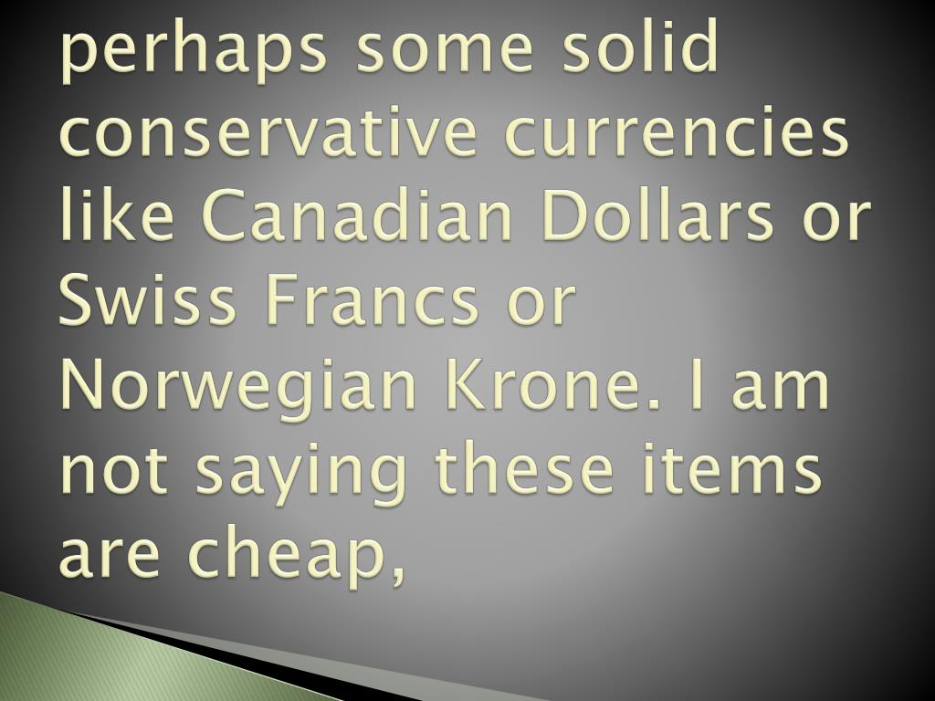 perhaps some solid conservative currencies like Canadian Dollars or Swiss Francs or Norwegian