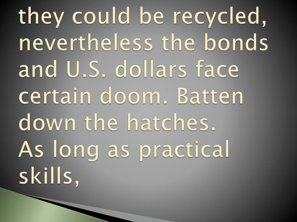 they could be recycled, nevertheless the bonds and U.S. dollars face certain doom. Batten down the hatches.