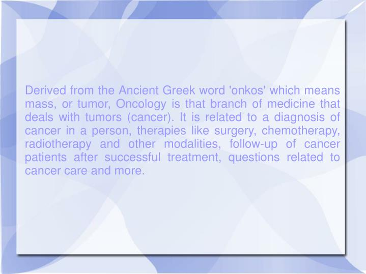 Derived from the Ancient Greek word 'onkos' which means mass, or tumor, Oncology is that branch of m...
