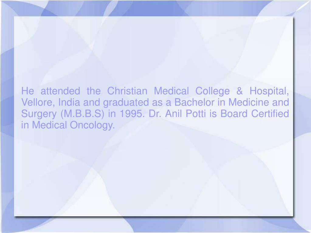 He attended the Christian Medical College & Hospital, Vellore, India and graduated as a Bachelor in Medicine and Surgery (M.B.B.S) in 1995. Dr. Anil Potti is Board Certified in Medical Oncology.