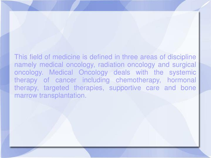 This field of medicine is defined in three areas of discipline namely medical oncology, radiation on...