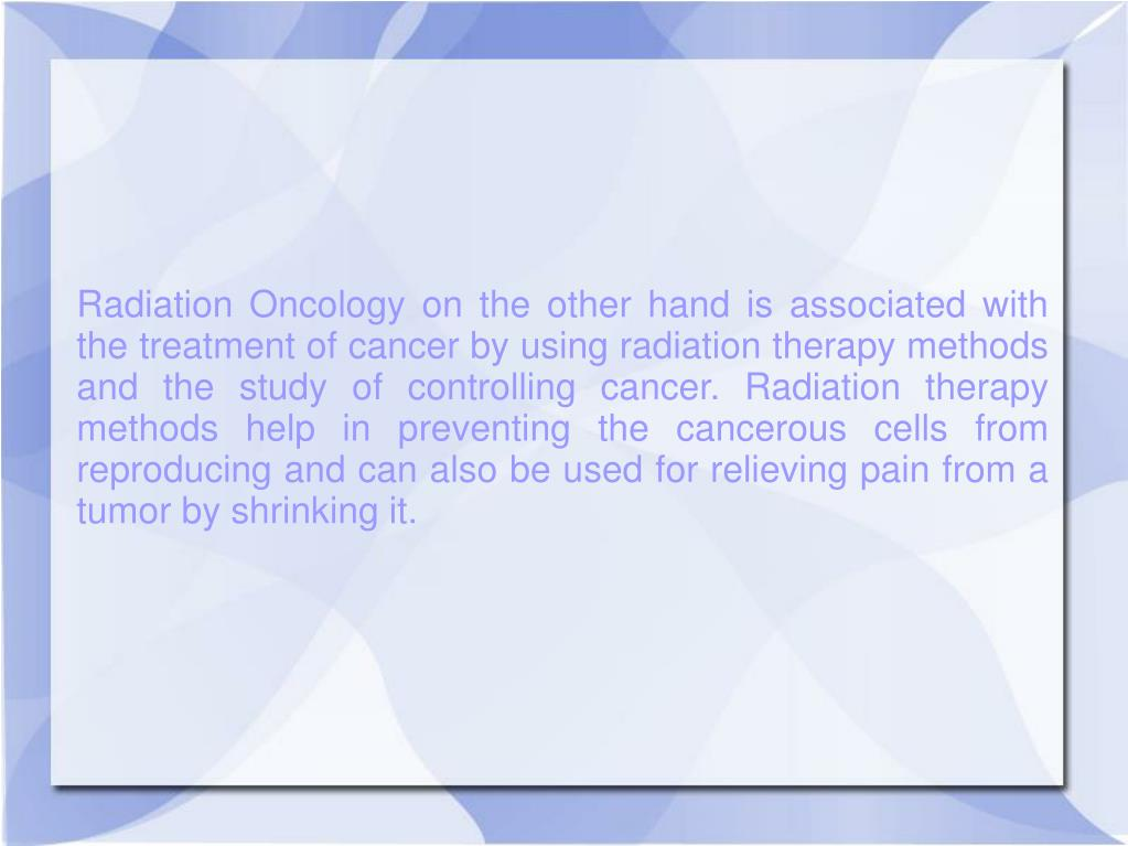 Radiation Oncology on the other hand is associated with the treatment of cancer by using radiation therapy methods and the study of controlling cancer. Radiation therapy methods help in preventing the cancerous cells from reproducing and can also be used for relieving pain from a tumor by shrinking it.
