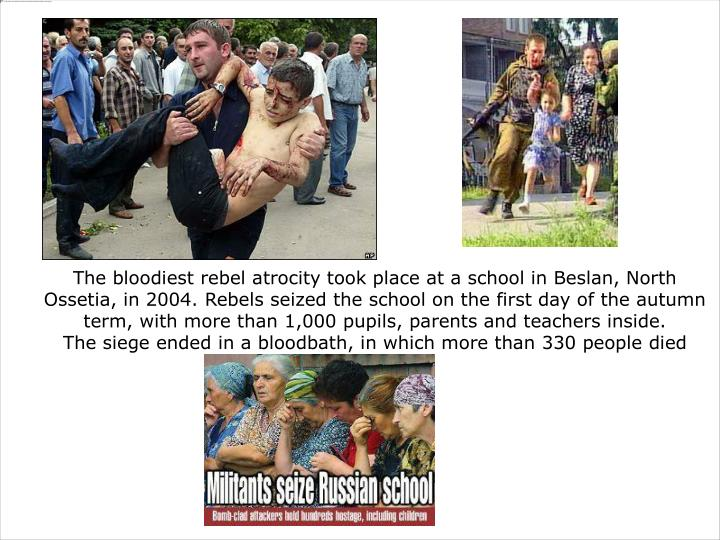 The bloodiest rebel atrocity took place at a school in Beslan, North Ossetia, in 2004. Rebels seized the school on the first day of the autumn term, with more than 1,000 pupils, parents and teachers inside.