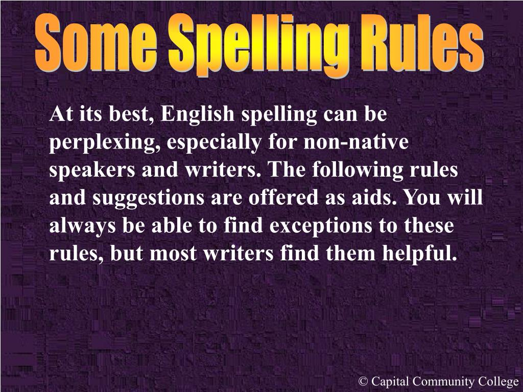 At its best, English spelling can be perplexing, especially for non-native speakers and writers. The following rules and suggestions are offered as aids. You will always be able to find exceptions to these rules, but most writers find them helpful.