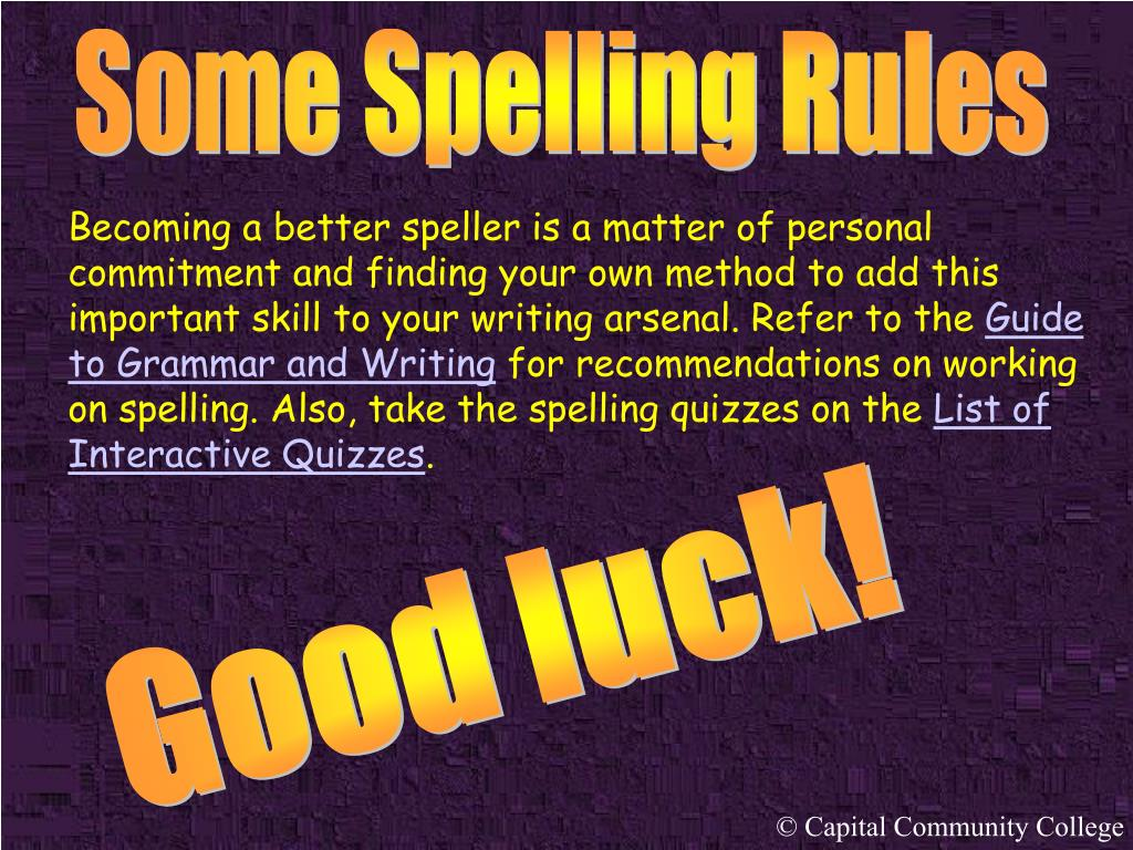 Becoming a better speller is a matter of personal commitment and finding your own method to add this important skill to your writing arsenal. Refer to the