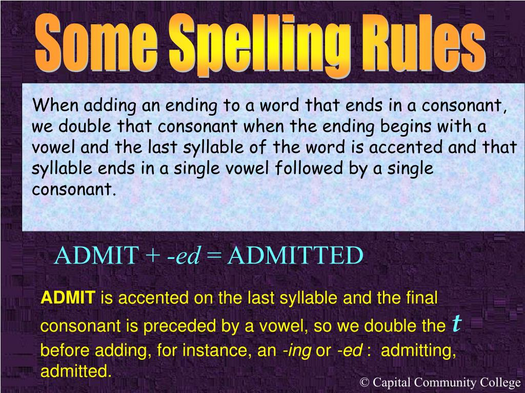 When adding an ending to a word that ends in a consonant, we double that consonant when the ending begins with a vowel and the last syllable of the word is accented and that syllable ends in a single vowel followed by a single consonant.